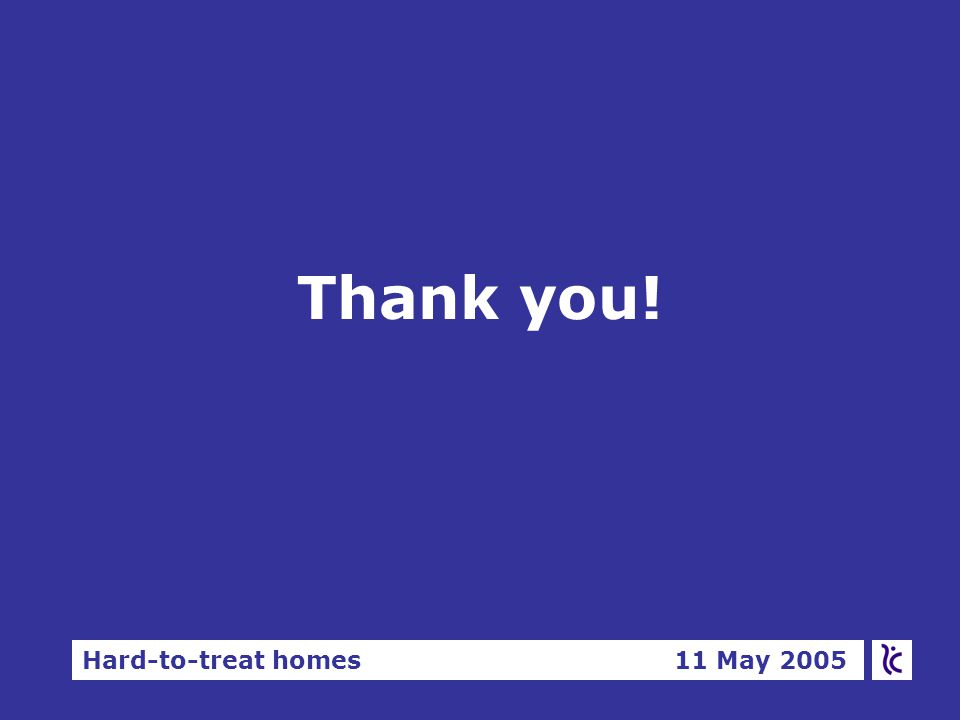 Hard-to-treat homes 11 May 2005 Thank you!