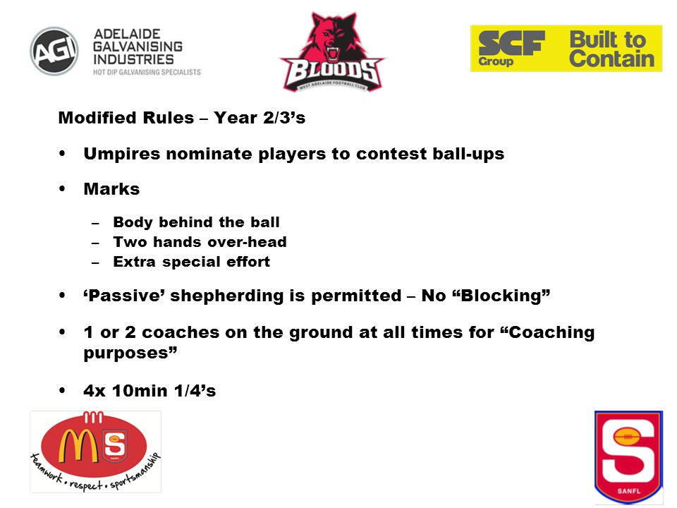 Modified Rules – Year 2/3's Umpires nominate players to contest ball-ups Marks –Body behind the ball –Two hands over-head –Extra special effort 'Passive' shepherding is permitted – No Blocking 1 or 2 coaches on the ground at all times for Coaching purposes 4x 10min 1/4's