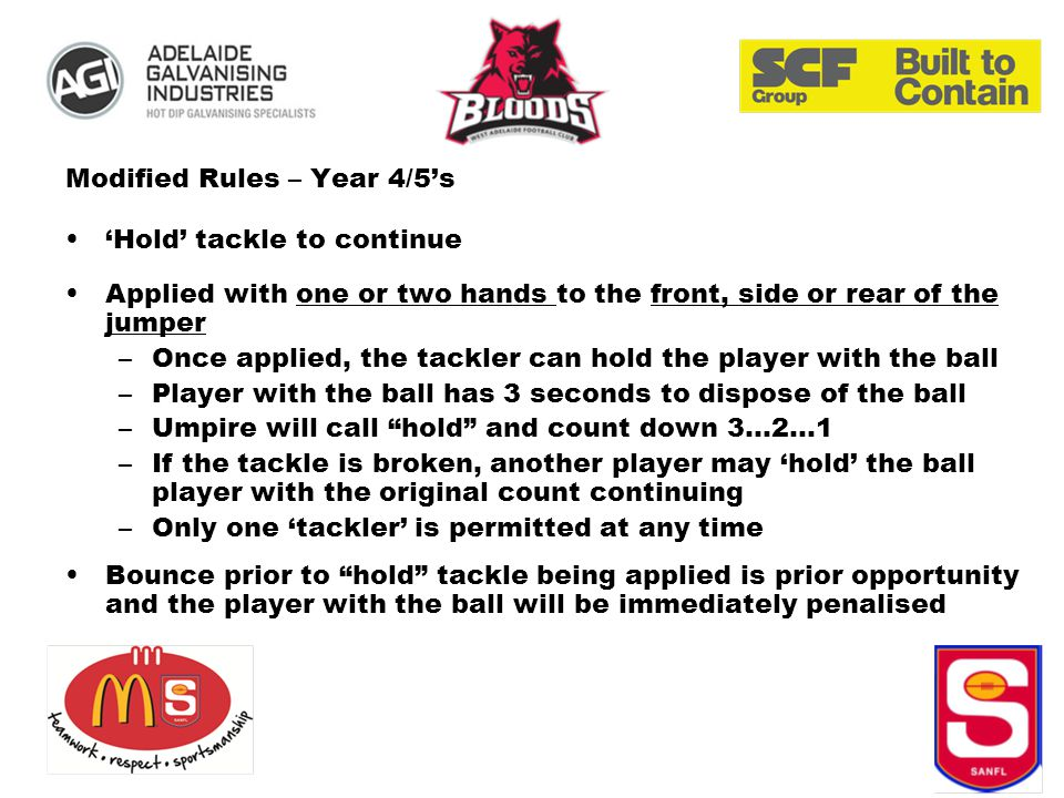 Modified Rules – Year 4/5's 'Hold' tackle to continue Applied with one or two hands to the front, side or rear of the jumper –Once applied, the tackler can hold the player with the ball –Player with the ball has 3 seconds to dispose of the ball –Umpire will call hold and count down 3…2…1 –If the tackle is broken, another player may 'hold' the ball player with the original count continuing –Only one 'tackler' is permitted at any time Bounce prior to hold tackle being applied is prior opportunity and the player with the ball will be immediately penalised