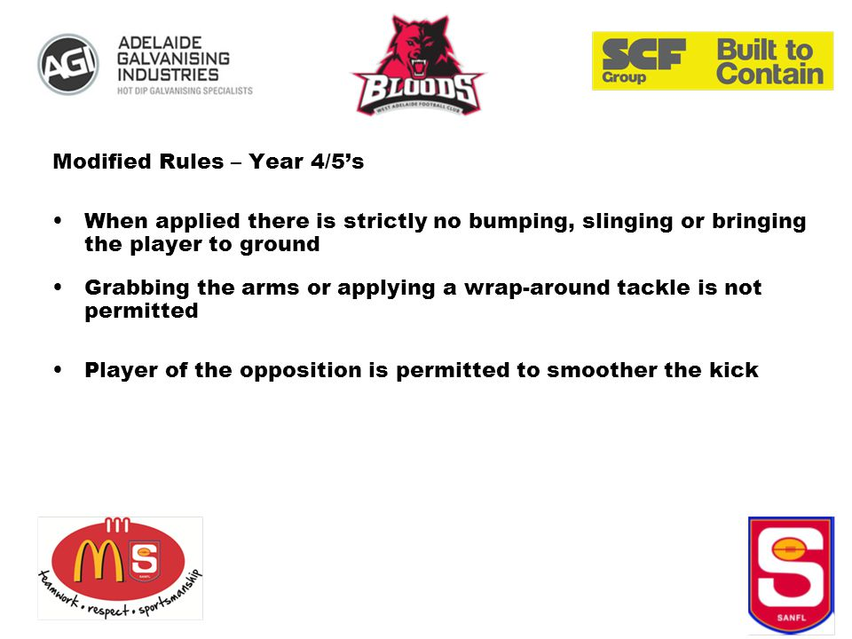 Modified Rules – Year 4/5's When applied there is strictly no bumping, slinging or bringing the player to ground Grabbing the arms or applying a wrap-around tackle is not permitted Player of the opposition is permitted to smoother the kick