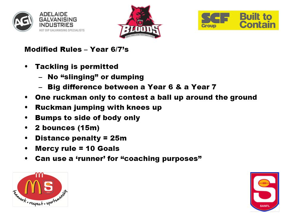 Modified Rules – Year 6/7's Tackling is permitted –No slinging or dumping –Big difference between a Year 6 & a Year 7 One ruckman only to contest a ball up around the ground Ruckman jumping with knees up Bumps to side of body only 2 bounces (15m) Distance penalty = 25m Mercy rule = 10 Goals Can use a 'runner' for coaching purposes