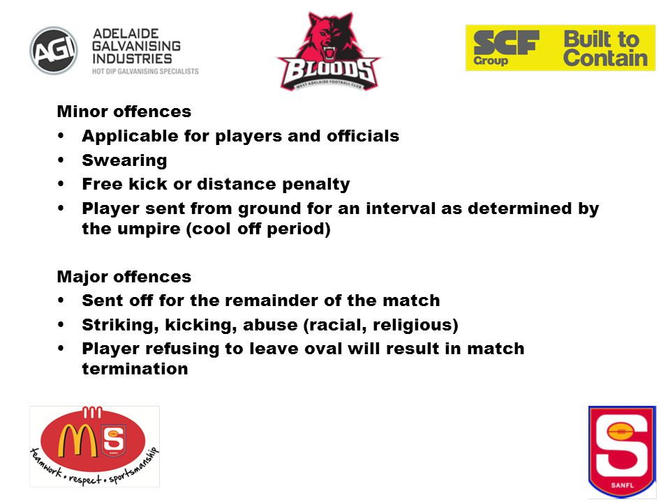 Minor offences Applicable for players and officials Swearing Free kick or distance penalty Player sent from ground for an interval as determined by the umpire (cool off period) Major offences Sent off for the remainder of the match Striking, kicking, abuse (racial, religious) Player refusing to leave oval will result in match termination