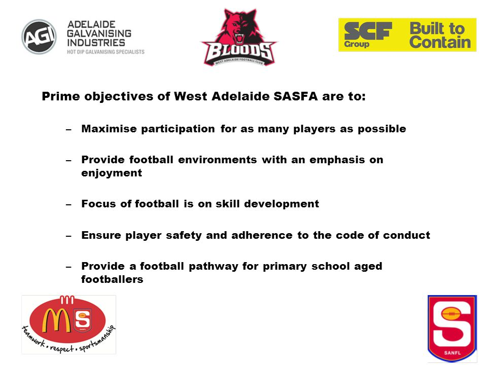 Prime objectives of West Adelaide SASFA are to: –Maximise participation for as many players as possible –Provide football environments with an emphasis on enjoyment –Focus of football is on skill development –Ensure player safety and adherence to the code of conduct –Provide a football pathway for primary school aged footballers