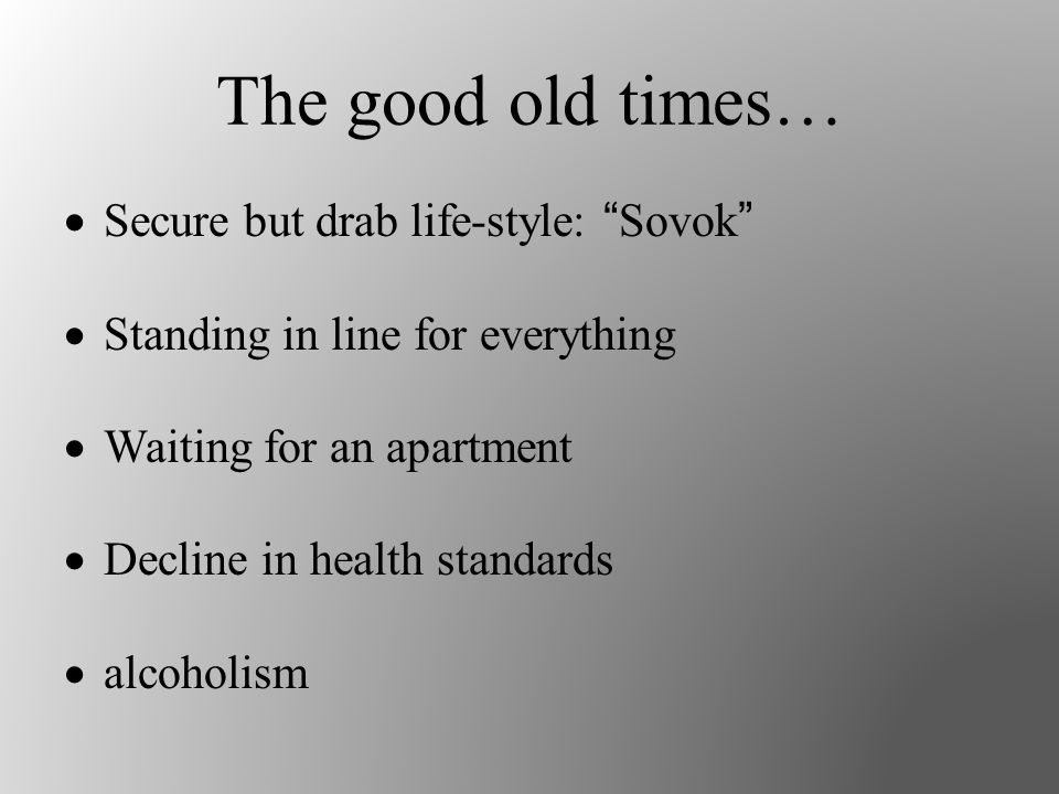 The good old times…  Secure but drab life-style: Sovok  Standing in line for everything  Waiting for an apartment  Decline in health standards  alcoholism