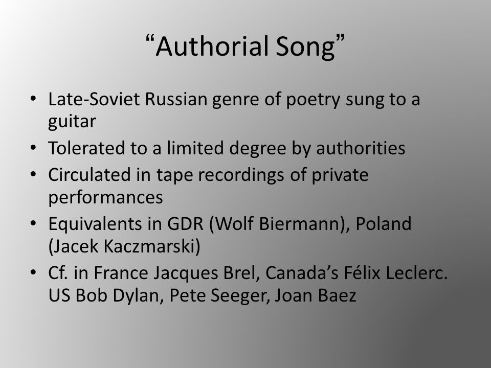 Authorial Song Late-Soviet Russian genre of poetry sung to a guitar Tolerated to a limited degree by authorities Circulated in tape recordings of private performances Equivalents in GDR (Wolf Biermann), Poland (Jacek Kaczmarski) Cf.