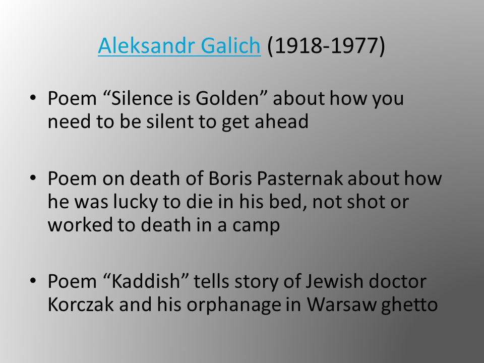 Aleksandr GalichAleksandr Galich (1918-1977) Poem Silence is Golden about how you need to be silent to get ahead Poem on death of Boris Pasternak about how he was lucky to die in his bed, not shot or worked to death in a camp Poem Kaddish tells story of Jewish doctor Korczak and his orphanage in Warsaw ghetto