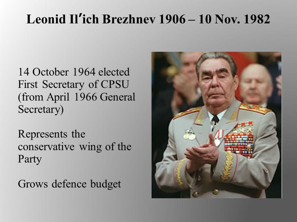 Leonid Il'ich Brezhnev 1906 – 10 Nov. 1982 14 October 1964 elected First Secretary of CPSU (from April 1966 General Secretary) Represents the conserva