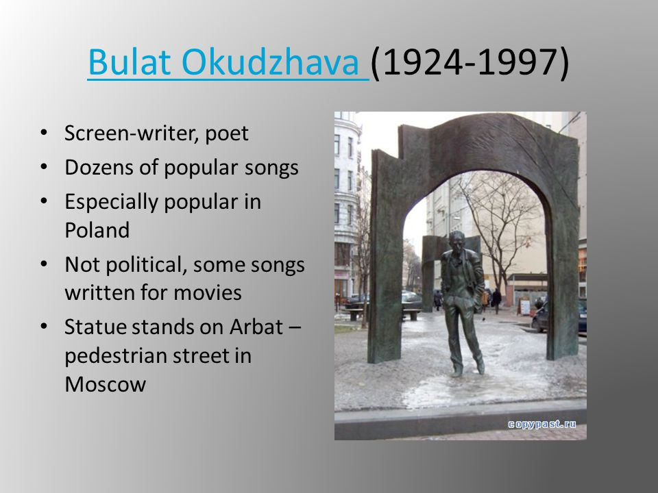 Bulat Okudzhava Bulat Okudzhava (1924-1997) Screen-writer, poet Dozens of popular songs Especially popular in Poland Not political, some songs written for movies Statue stands on Arbat – pedestrian street in Moscow