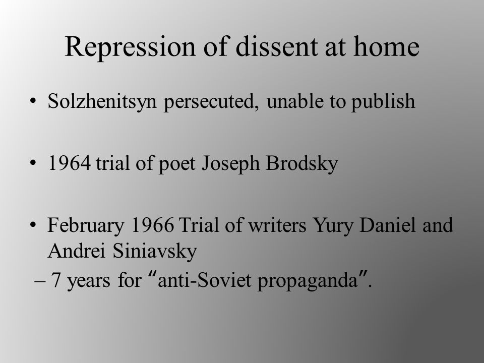 Repression of dissent at home Solzhenitsyn persecuted, unable to publish 1964 trial of poet Joseph Brodsky February 1966 Trial of writers Yury Daniel and Andrei Siniavsky – 7 years for anti-Soviet propaganda .