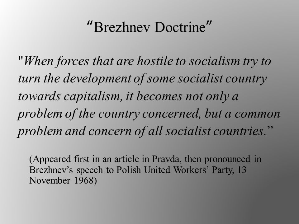Brezhnev Doctrine When forces that are hostile to socialism try to turn the development of some socialist country towards capitalism, it becomes not only a problem of the country concerned, but a common problem and concern of all socialist countries. (Appeared first in an article in Pravda, then pronounced in Brezhnev's speech to Polish United Workers' Party, 13 November 1968)