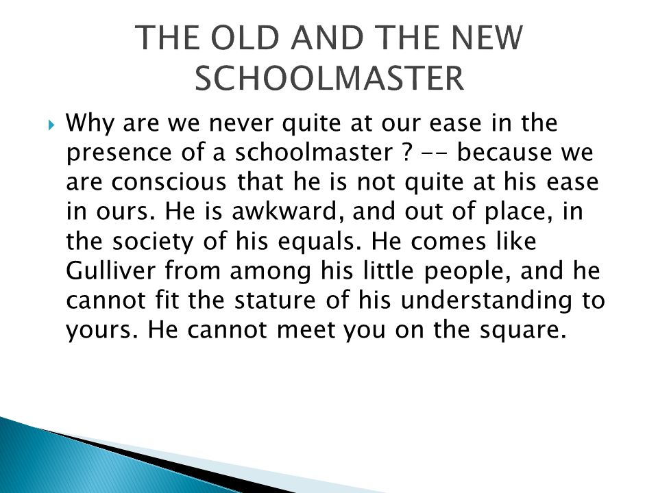  Why are we never quite at our ease in the presence of a schoolmaster .