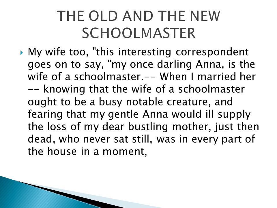  My wife too, this interesting correspondent goes on to say, my once darling Anna, is the wife of a schoolmaster.-- When I married her -- knowing that the wife of a schoolmaster ought to be a busy notable creature, and fearing that my gentle Anna would ill supply the loss of my dear bustling mother, just then dead, who never sat still, was in every part of the house in a moment,