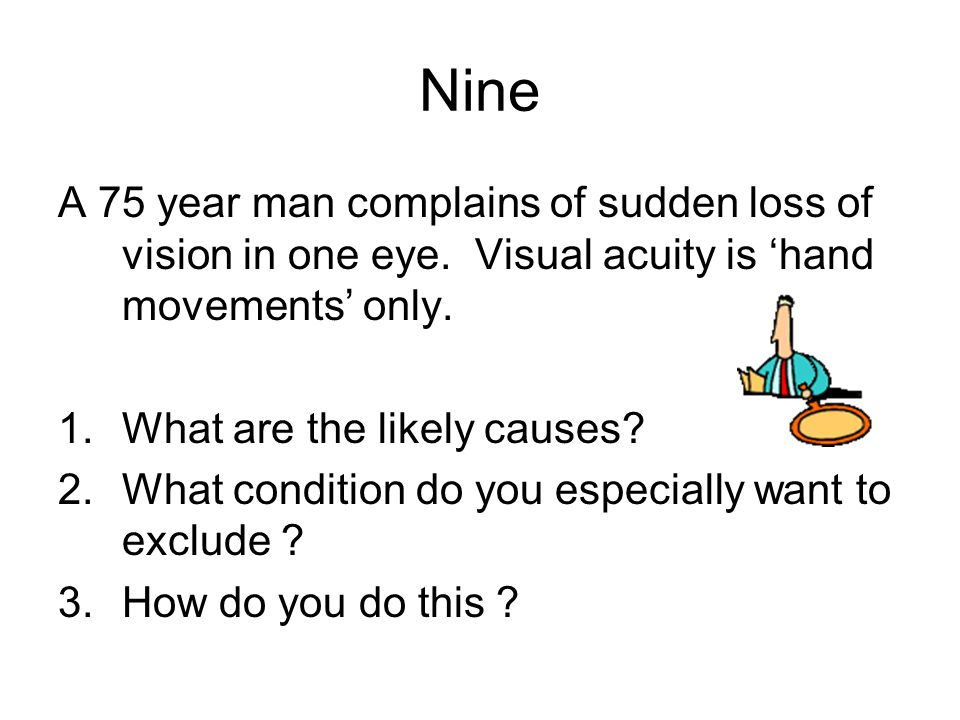 A 75 year man complains of sudden loss of vision in one eye. Visual acuity is 'hand movements' only. 1.What are the likely causes? 2.What condition do