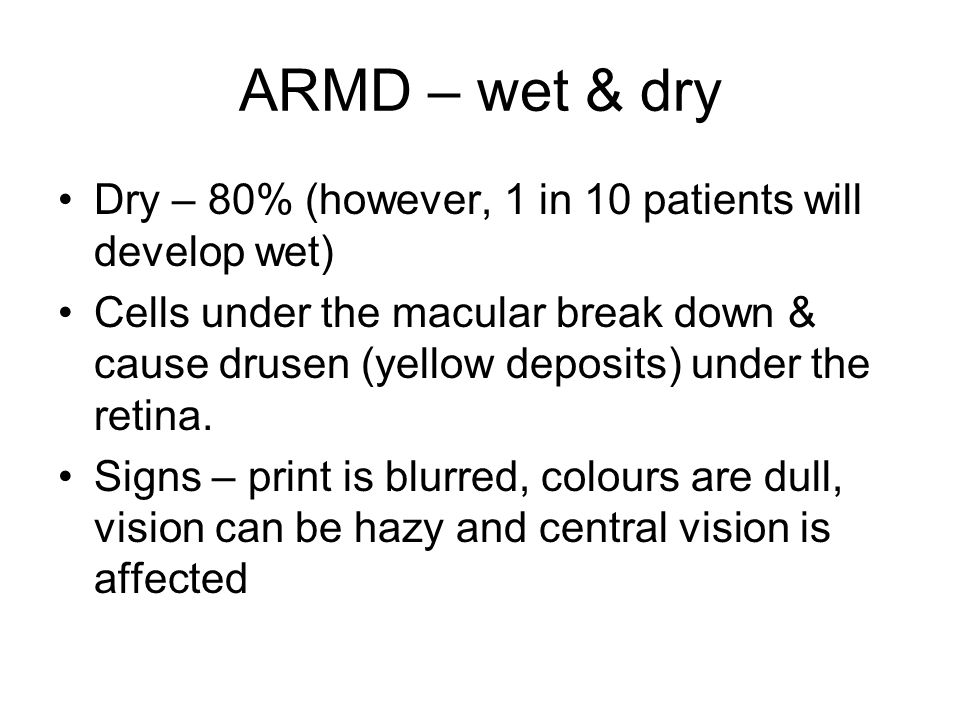 ARMD – wet & dry Dry – 80% (however, 1 in 10 patients will develop wet) Cells under the macular break down & cause drusen (yellow deposits) under the