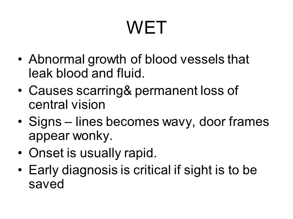 WET Abnormal growth of blood vessels that leak blood and fluid. Causes scarring& permanent loss of central vision Signs – lines becomes wavy, door fra