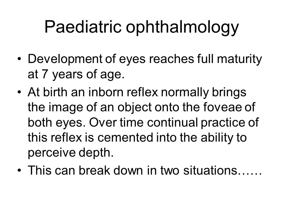 Paediatric ophthalmology Development of eyes reaches full maturity at 7 years of age. At birth an inborn reflex normally brings the image of an object