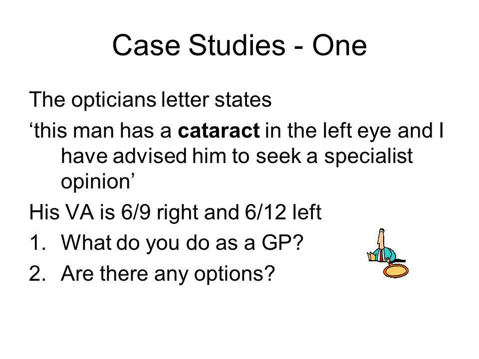 Case Studies - One The opticians letter states 'this man has a cataract in the left eye and I have advised him to seek a specialist opinion' His VA is