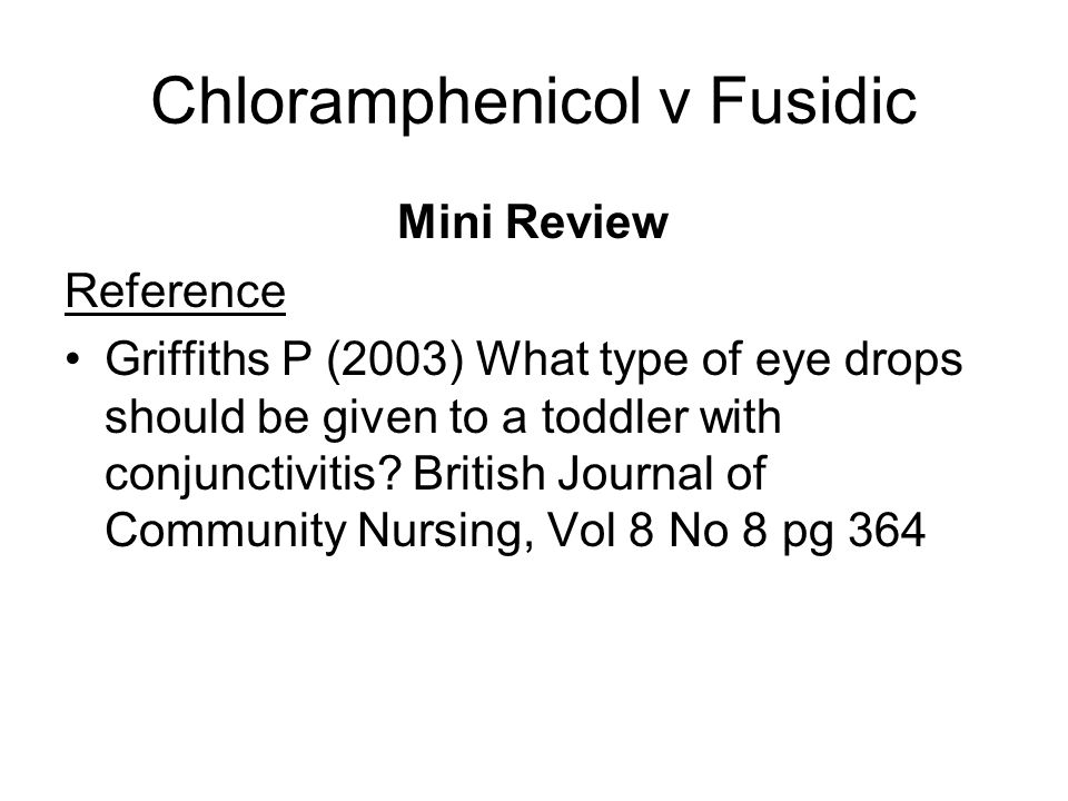 Chloramphenicol v Fusidic Mini Review Reference Griffiths P (2003) What type of eye drops should be given to a toddler with conjunctivitis? British Jo