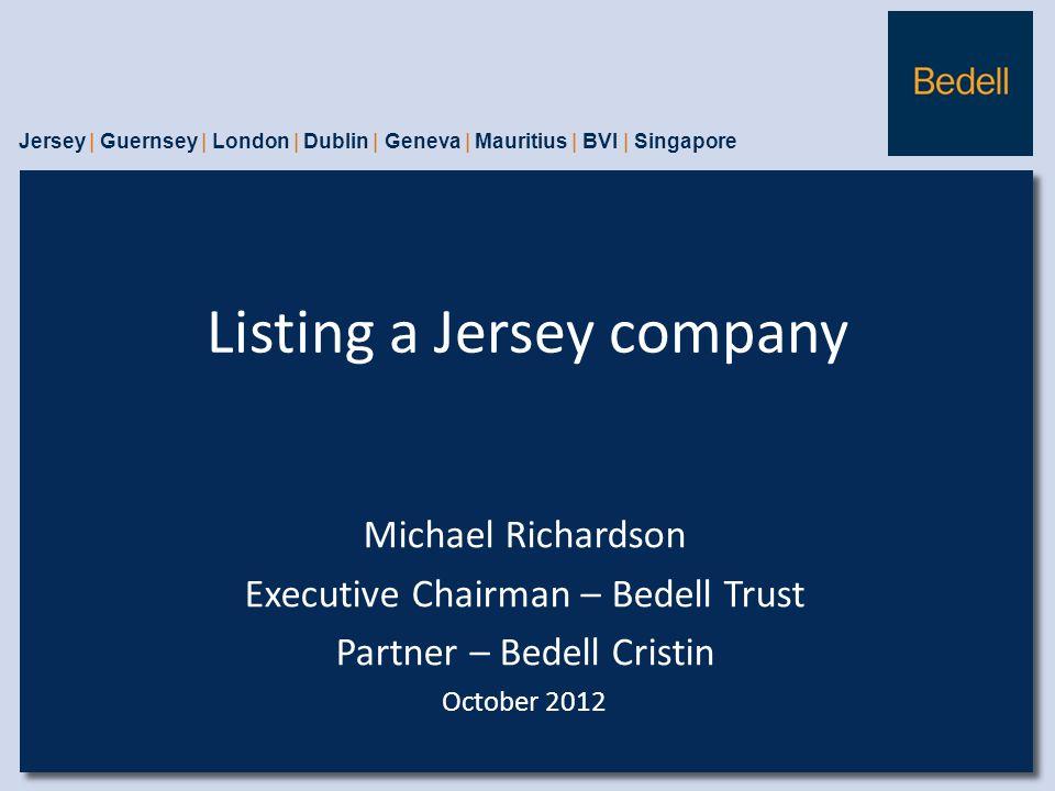Listing a Jersey company Jersey | Guernsey | London | Dublin | Geneva | Mauritius | BVI | Singapore Michael Richardson Executive Chairman – Bedell Trust Partner – Bedell Cristin October 2012