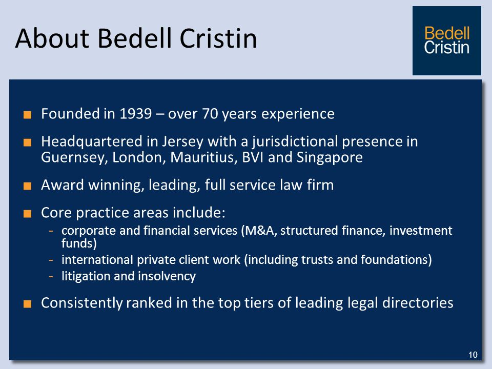 About Bedell Cristin ■ Founded in 1939 – over 70 years experience ■ Headquartered in Jersey with a jurisdictional presence in Guernsey, London, Mauritius, BVI and Singapore ■ Award winning, leading, full service law firm ■ Core practice areas include: - corporate and financial services (M&A, structured finance, investment funds) - international private client work (including trusts and foundations) - litigation and insolvency ■ Consistently ranked in the top tiers of leading legal directories 10