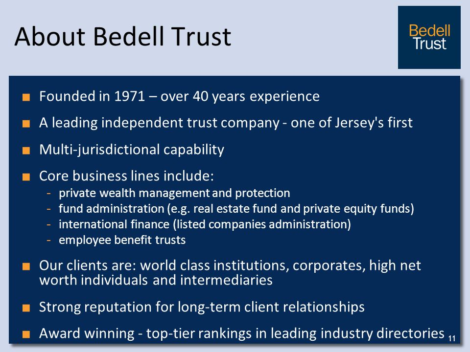 About Bedell Trust ■ Founded in 1971 – over 40 years experience ■ A leading independent trust company - one of Jersey s first ■ Multi-jurisdictional capability ■ Core business lines include: - private wealth management and protection - fund administration (e.g.