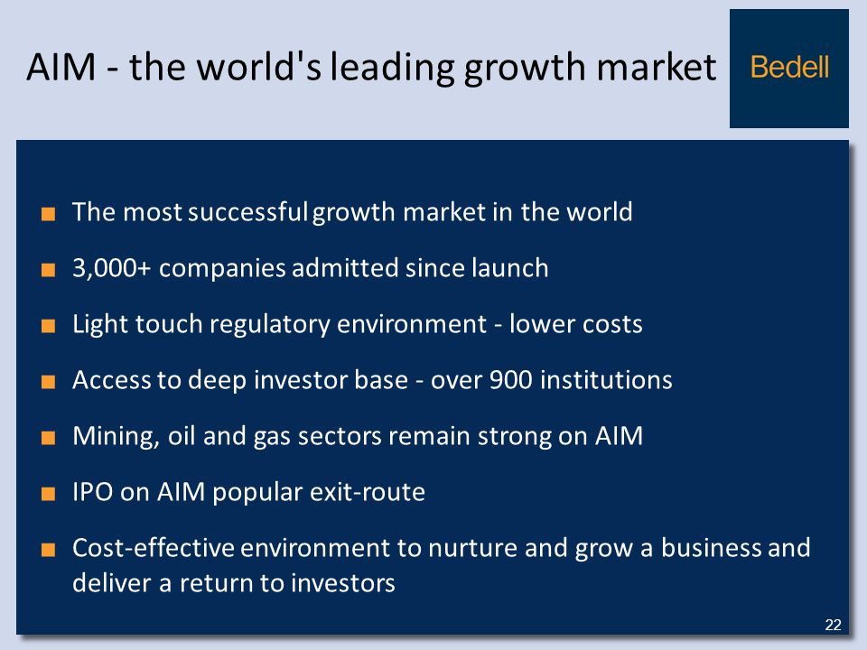 AIM - the world s leading growth market ■ The most successful growth market in the world ■ 3,000+ companies admitted since launch ■ Light touch regulatory environment - lower costs ■ Access to deep investor base - over 900 institutions ■ Mining, oil and gas sectors remain strong on AIM ■ IPO on AIM popular exit-route ■ Cost-effective environment to nurture and grow a business and deliver a return to investors 22