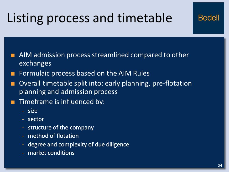 Listing process and timetable ■ AIM admission process streamlined compared to other exchanges ■ Formulaic process based on the AIM Rules ■ Overall timetable split into: early planning, pre-flotation planning and admission process ■ Timeframe is influenced by: -size -sector -structure of the company -method of flotation -degree and complexity of due diligence -market conditions 24