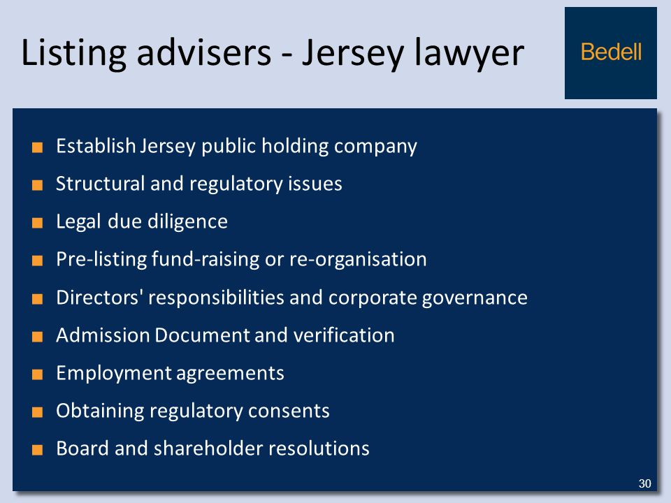 Listing advisers - Jersey lawyer ■ Establish Jersey public holding company ■ Structural and regulatory issues ■ Legal due diligence ■ Pre-listing fund-raising or re-organisation ■ Directors responsibilities and corporate governance ■ Admission Document and verification ■ Employment agreements ■ Obtaining regulatory consents ■ Board and shareholder resolutions 30