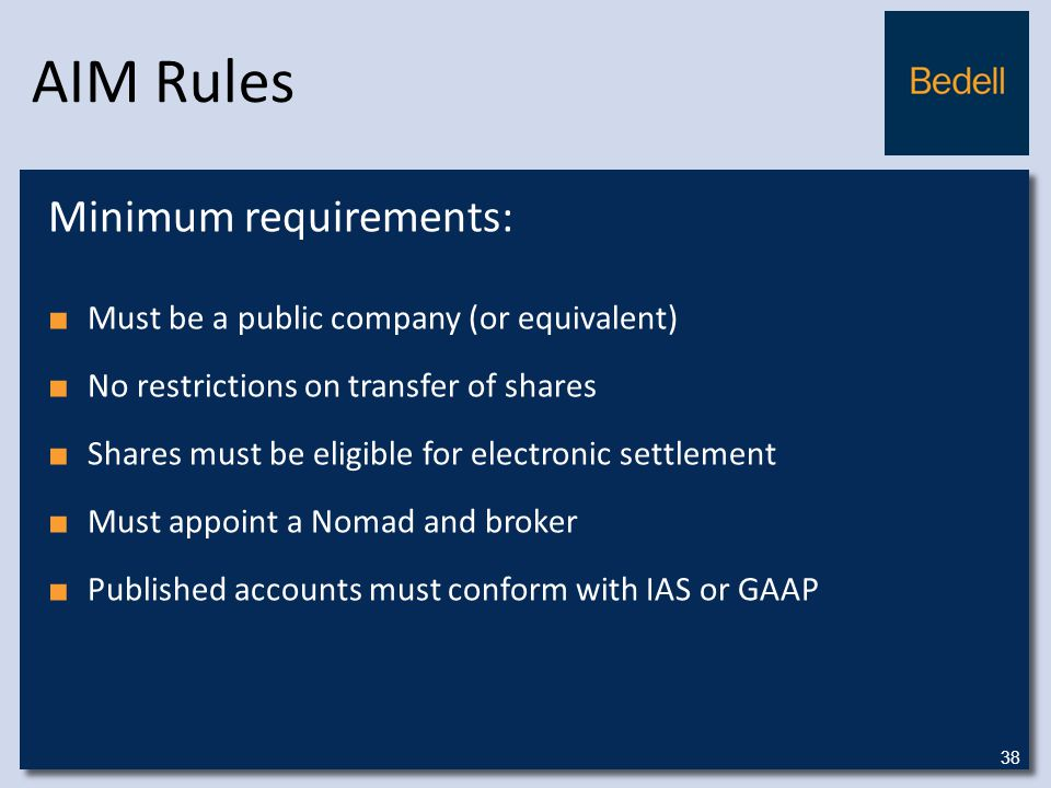 AIM Rules Minimum requirements: ■ Must be a public company (or equivalent) ■ No restrictions on transfer of shares ■ Shares must be eligible for electronic settlement ■ Must appoint a Nomad and broker ■ Published accounts must conform with IAS or GAAP 38