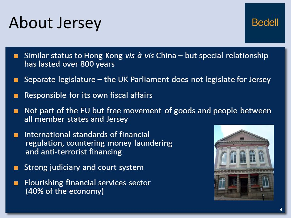 About Jersey ■ Similar status to Hong Kong vis-à-vis China – but special relationship has lasted over 800 years ■ Separate legislature – the UK Parliament does not legislate for Jersey ■ Responsible for its own fiscal affairs ■ Not part of the EU but free movement of goods and people between all member states and Jersey ■ International standards of financial regulation, countering money laundering and anti-terrorist financing ■ Strong judiciary and court system ■ Flourishing financial services sector (40% of the economy) 4