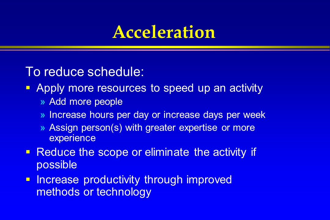 Acceleration To reduce schedule:  Apply more resources to speed up an activity »Add more people »Increase hours per day or increase days per week »As