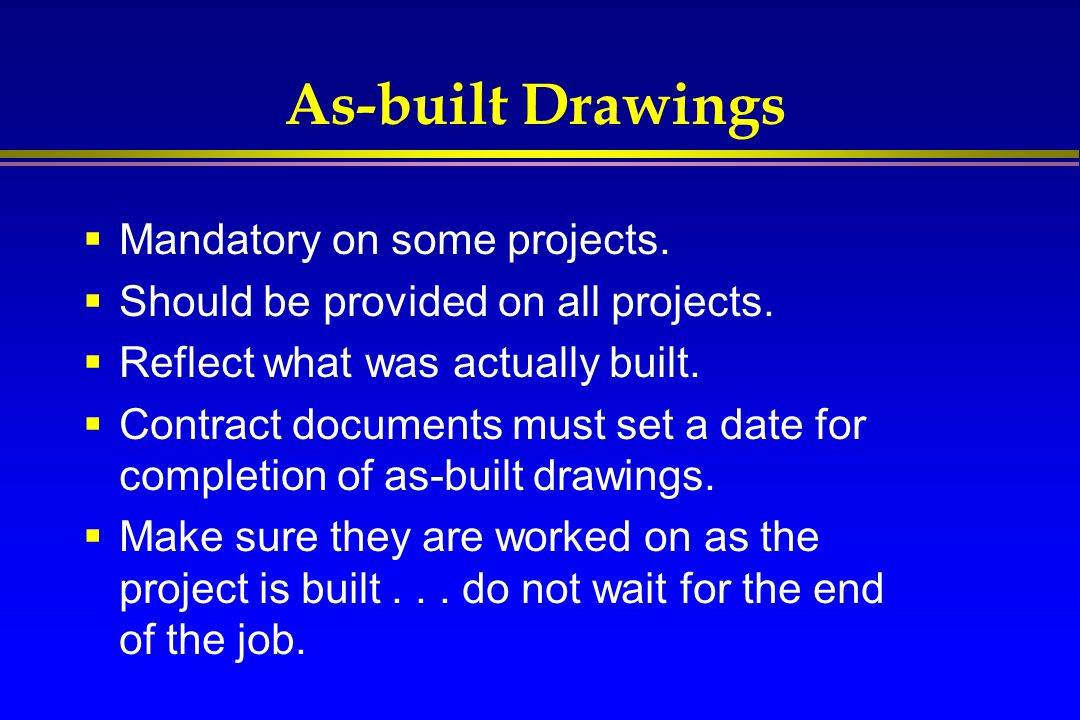 As-built Drawings  Mandatory on some projects.  Should be provided on all projects.  Reflect what was actually built.  Contract documents must set