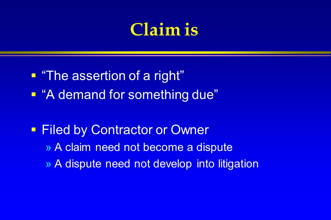 """Claim is  """"The assertion of a right""""  """"A demand for something due""""  Filed by Contractor or Owner »A claim need not become a dispute »A dispute need"""
