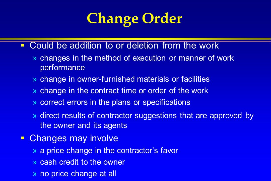 Change Order  Could be addition to or deletion from the work »changes in the method of execution or manner of work performance »change in owner-furni