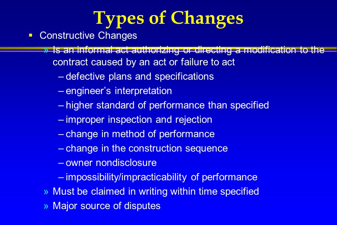 Types of Changes  Constructive Changes »Is an informal act authorizing or directing a modification to the contract caused by an act or failure to act