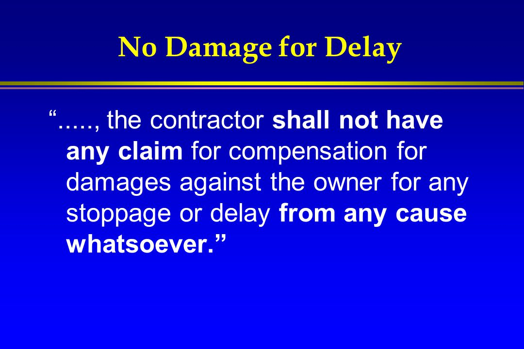 """No Damage for Delay """"....., the contractor shall not have any claim for compensation for damages against the owner for any stoppage or delay from any"""