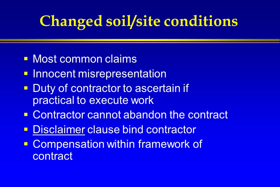 Changed soil/site conditions  Most common claims  Innocent misrepresentation  Duty of contractor to ascertain if practical to execute work  Contra