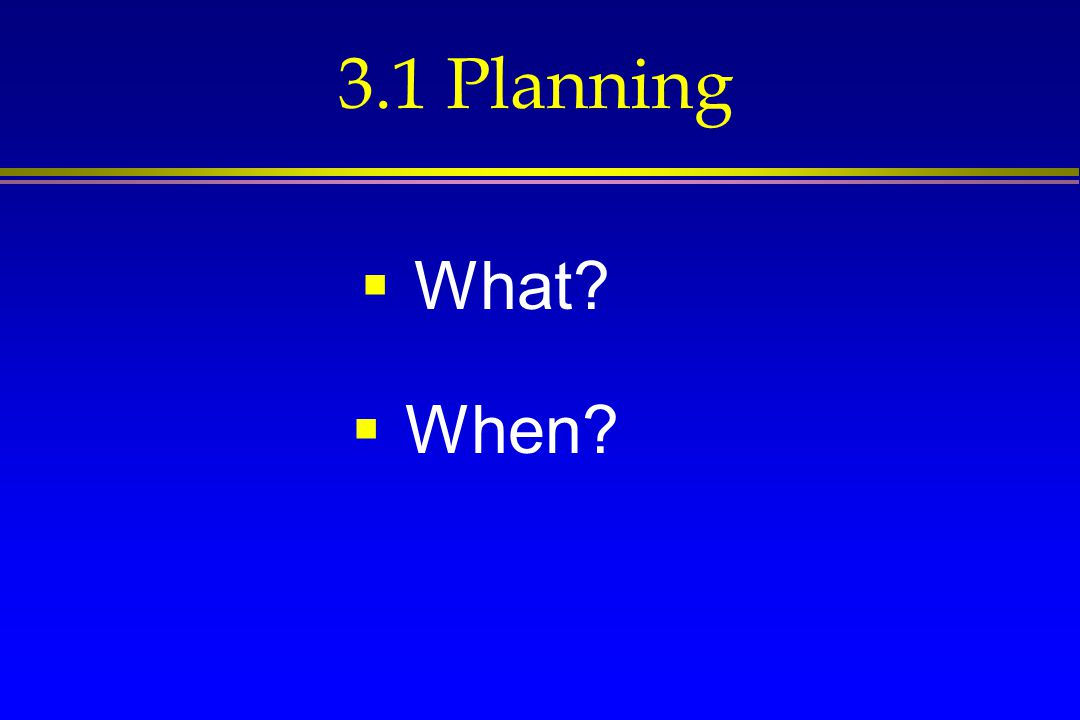 3.1 Planning  What?  When?
