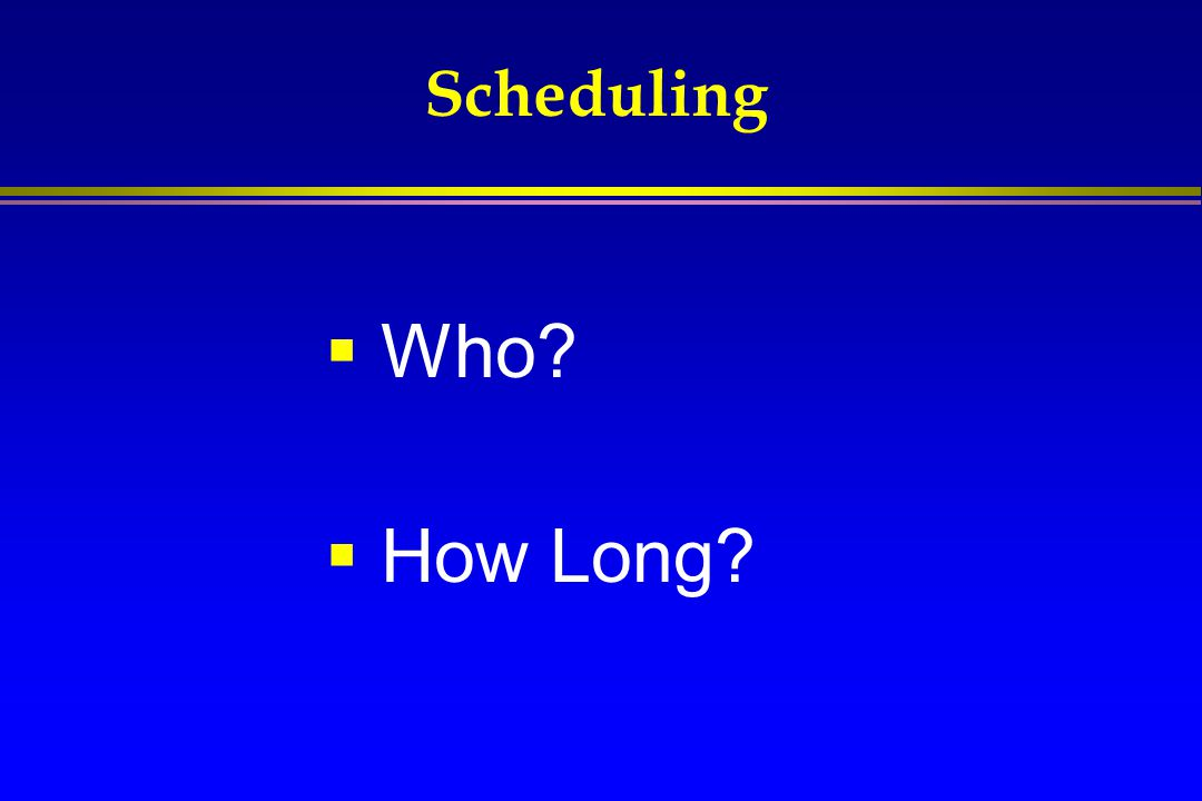 Scheduling  Who?  How Long?