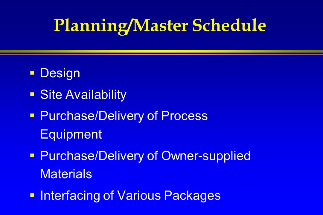 Planning/Master Schedule  Design  Site Availability  Purchase/Delivery of Process Equipment  Purchase/Delivery of Owner-supplied Materials  Inter