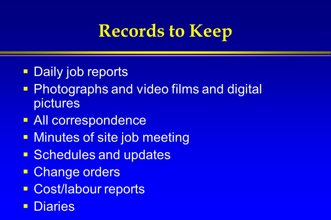 Records to Keep  Daily job reports  Photographs and video films and digital pictures  All correspondence  Minutes of site job meeting  Schedules