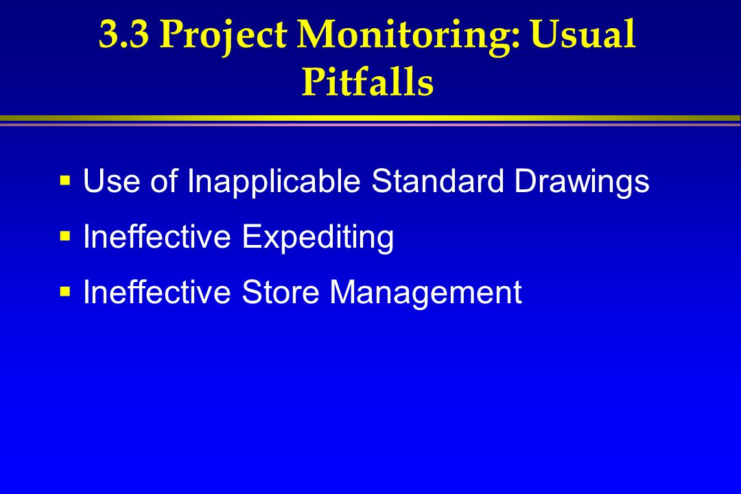 3.3 Project Monitoring: Usual Pitfalls  Use of Inapplicable Standard Drawings  Ineffective Expediting  Ineffective Store Management