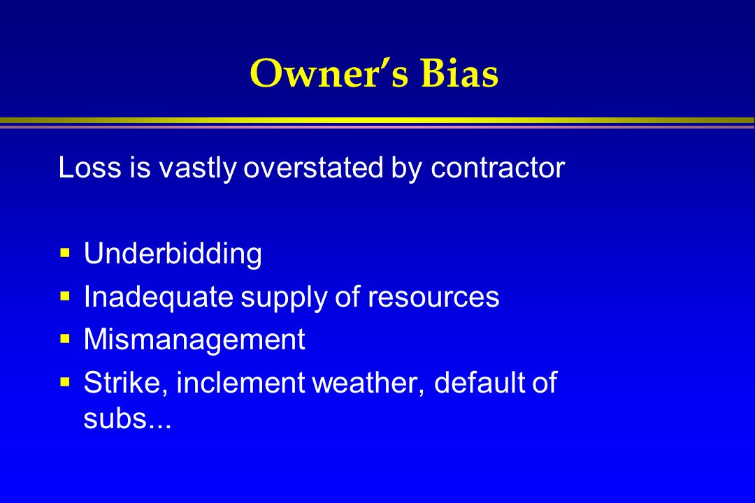 Owner's Bias Loss is vastly overstated by contractor  Underbidding  Inadequate supply of resources  Mismanagement  Strike, inclement weather, defa