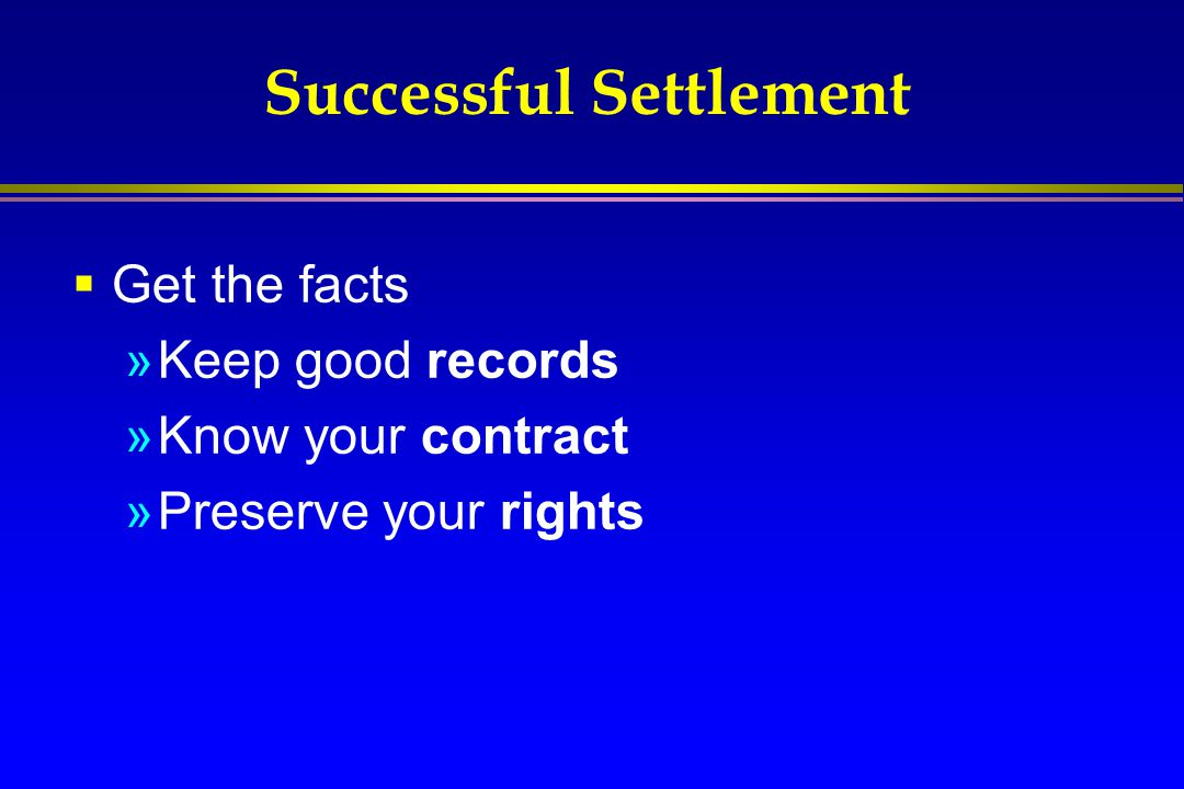 Successful Settlement  Get the facts »Keep good records »Know your contract »Preserve your rights