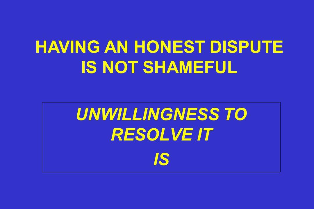UNWILLINGNESS TO RESOLVE IT IS HAVING AN HONEST DISPUTE IS NOT SHAMEFUL