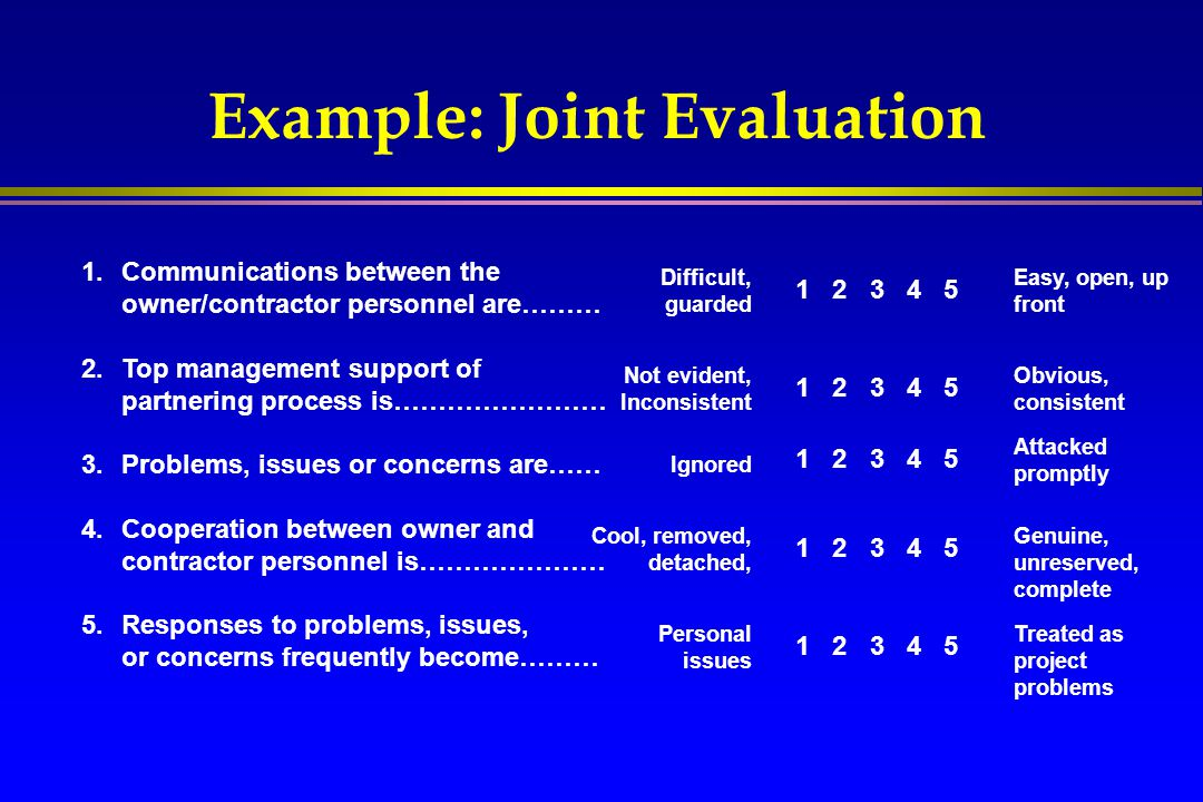 Example: Joint Evaluation 1.Communications between the owner/contractor personnel are……… 2.Top management support of partnering process is…………………… 3.P