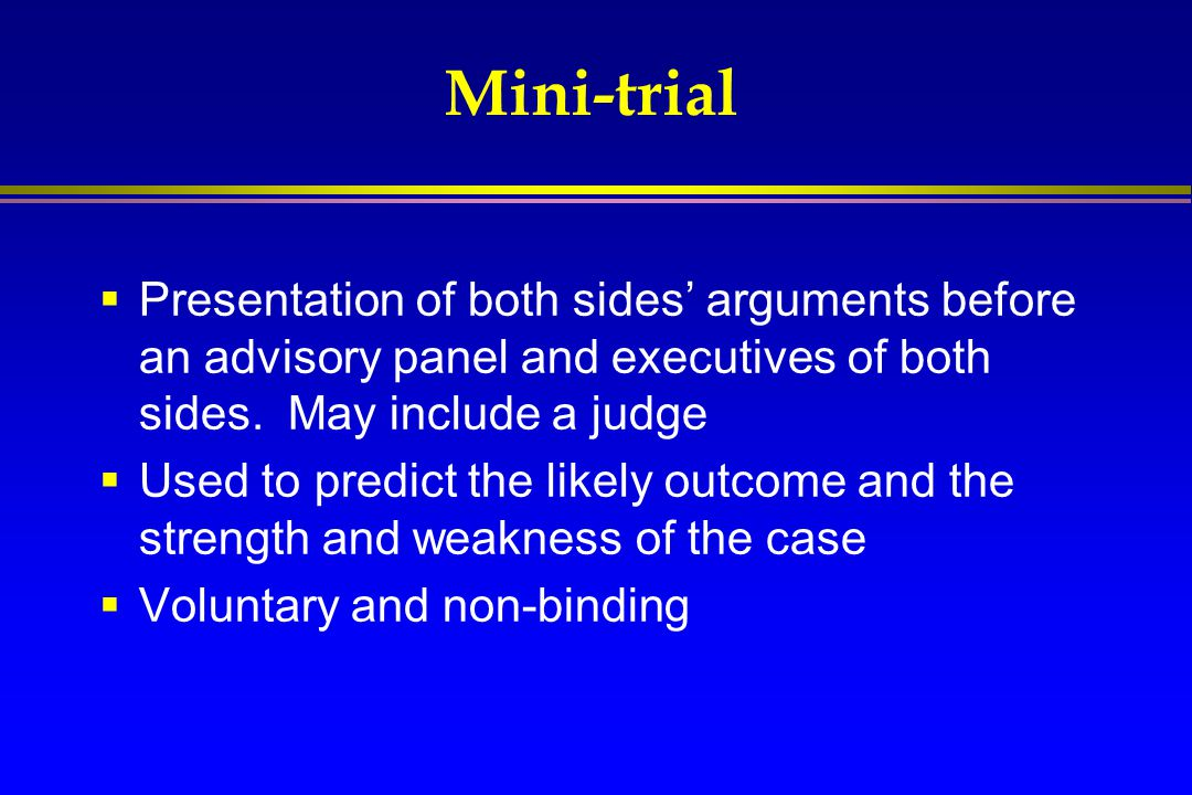 Mini-trial  Presentation of both sides' arguments before an advisory panel and executives of both sides. May include a judge  Used to predict the li