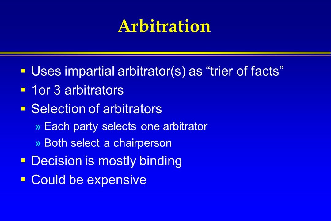 """Arbitration  Uses impartial arbitrator(s) as """"trier of facts""""  1or 3 arbitrators  Selection of arbitrators »Each party selects one arbitrator »Both"""