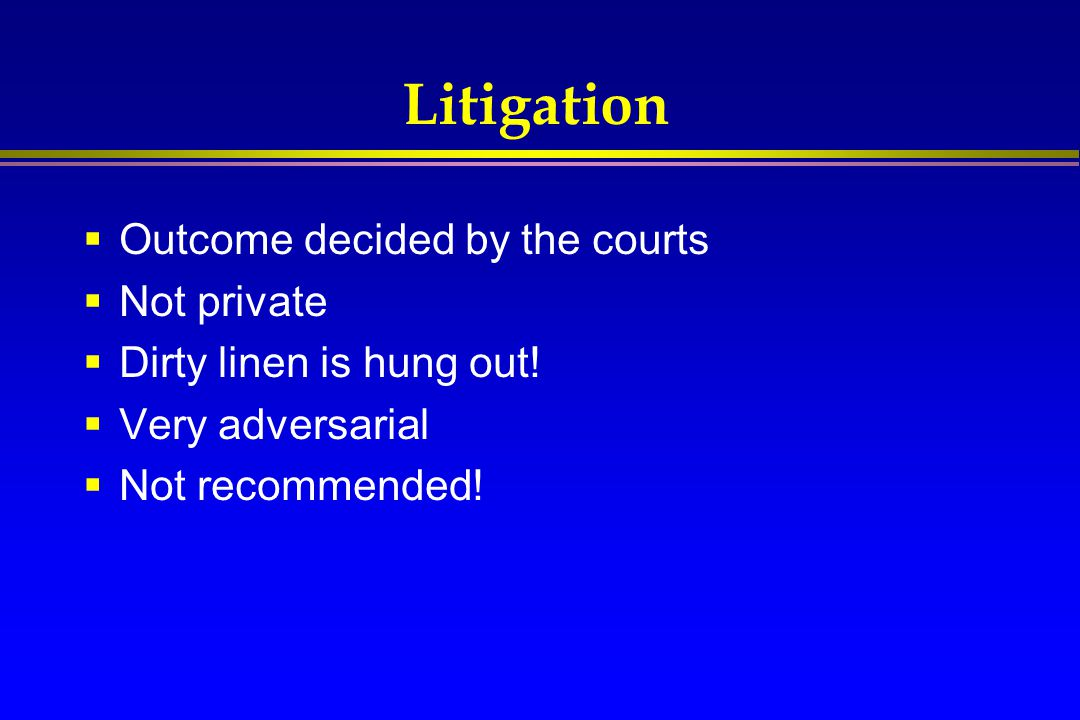 Litigation  Outcome decided by the courts  Not private  Dirty linen is hung out!  Very adversarial  Not recommended!