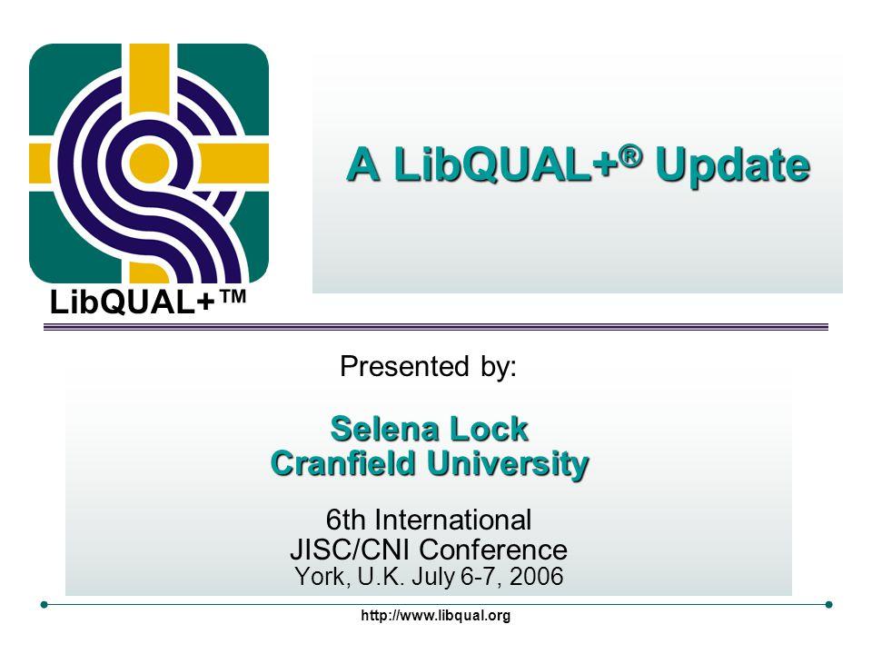 LibQUAL+™ http://www.libqual.org Presented by: Selena Lock Cranfield University 6th International JISC/CNI Conference York, U.K. July 6-7, 2006 A LibQ